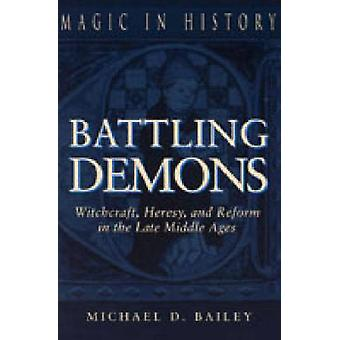 Battling Demons Witchcraft Heresy and Reform in the Late Middle Ages by Bailey & Michael D.
