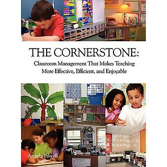 The Cornerstone Classroom Management That Makes Teaching More Effective Efficient and Enjoyable by Powell & Angela S.