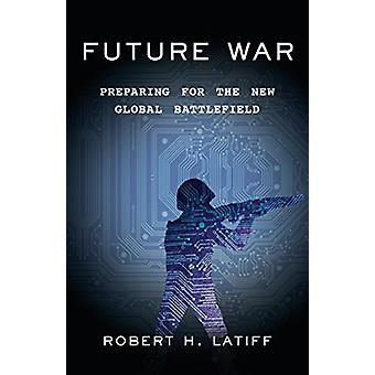 Future War - Preparing for the New Global Battlefield by Robert H. Lat