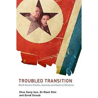 Troubled Transition - North Korea's Politics - Economy and External Re