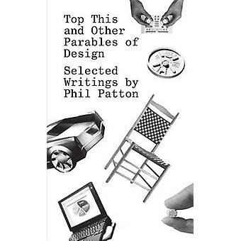 Top This and Other Parables of Design - Selected Writings by Phil Patt