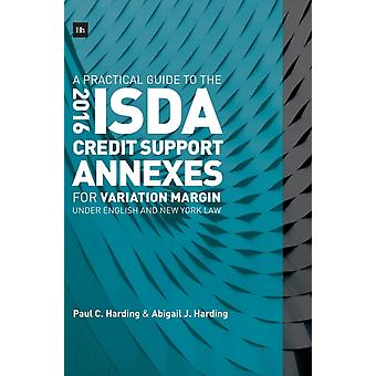 A Practical Guide to the 2016 ISDA Credit Support Annexes For Variation Margin under English and New York Law by Harding & Paul C.