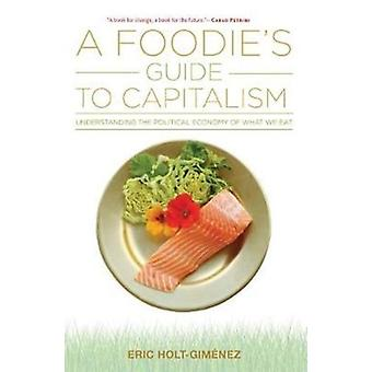 A Foodies Guide to Capitalism by Eric Holt Gimenez