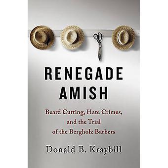 Renegade Amish  Beard Cutting Hate Crimes and the Trial of the Bergholz Barbers by Donald B Kraybill