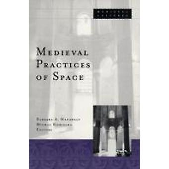 Medieval Practices Of Space by Barbara A Hanawalt & Contributions by Michal Kobialka