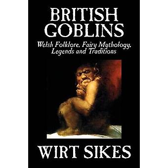 British Goblins Welsh Folklore Fairy Mythology Legends and Traditions by Wilt Sikes Fiction Fairy Tales Folk Tales Legends  Mythology by Sikes & Wirt