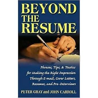 Beyond the Resume  Phrases Tips amp Tactics for Making the Right Impression Through EMail Cover Letters Resumes and PreInterviews by John Carroll & Peter Gray