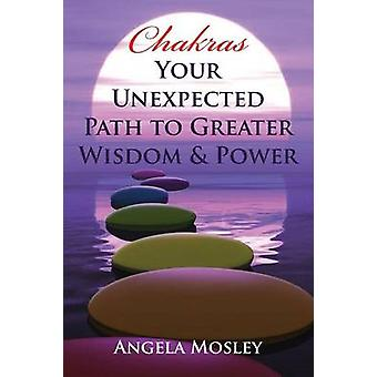 Chakras Your Unexpected Path to Greater Wisdom  Power by Mosley & Angela