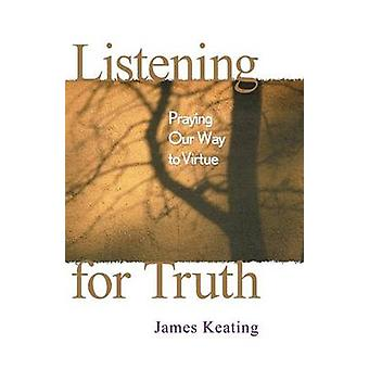 Listening for Truth Praying Our Way to Virtue by Keating & James