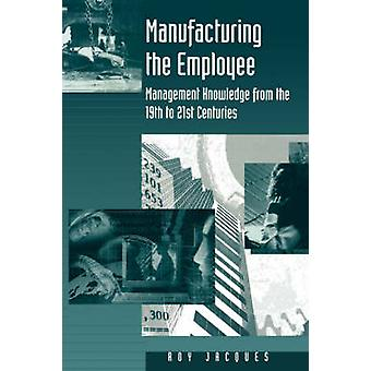 Manufacturing the Employee Management Knowledge from the 19th to 21st Centuries by Jacques & Roy