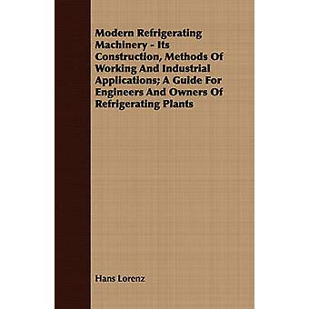 Modern Refrigerating Machinery  Its Construction Methods of Working and Industrial Applications A Guide for Engineers and Owners of Refrigerating P by Lorenz & Hans