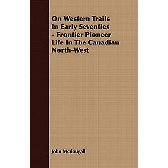 On Western Trails In Early Seventies  Frontier Pioneer Life In The Canadian NorthWest by Mcdougall & John