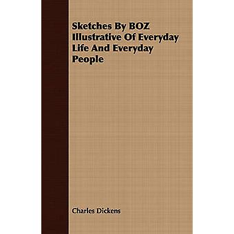 Sketches By BOZ Illustrative Of Everyday Life And Everyday People by Dickens & Charles