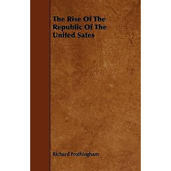The Rise Of The Republic Of The United Sates by Frothingham & Richard