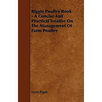 Biggle Poultry Book  A Concise And Practical Treatise On The Management Of Farm Poultry by Biggle & Jacob