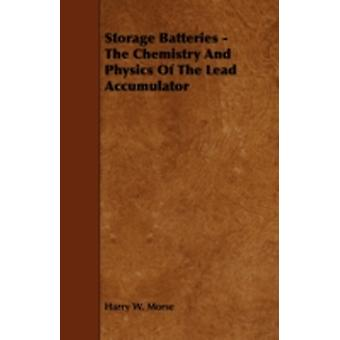 Storage Batteries  The Chemistry And Physics Of The Lead Accumulator by Morse & Harry W.
