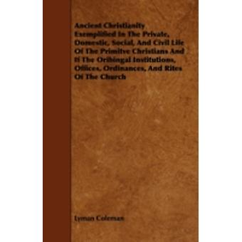 Ancient Christianity Exemplified In The Private Domestic Social And Civil Life Of The Primitve Christians And If The Oribingal Institutions Offices Ordinances And Rites Of The Church by Coleman & Lyman