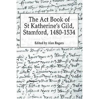 The Act Book of St Katherines Guild Stamford 14801534 by Rogers & Alan