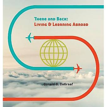 There and Back Living and Learning Abroad by DeGraaf & Donald G.