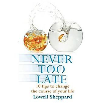 Never Too Late Ten Tips for Changing the Course of Your Life. Lowell Sheppard by Sheppard & Lowell