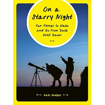 On a Starry Night  Fun Things to Make and Do From Dusk Until Dawn by Kate Hodges