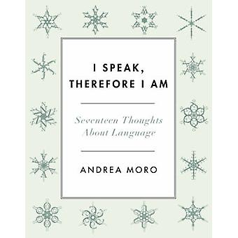 I Speak - Therefore I am - Seventeen Thoughts About Language by Andrea
