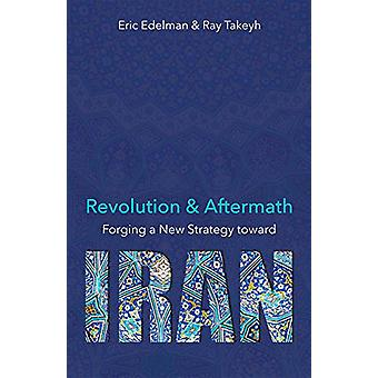 Revolution and Aftermath - Forging a New Strategy toward Iran by Eric