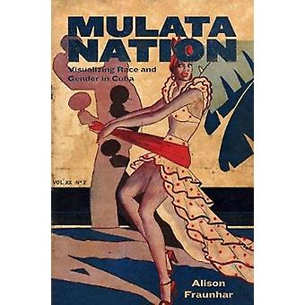 Mulata Nation - Visualizing Race and Gender in Cuba par Alison Fraunhar