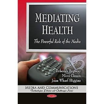 Mediating Health - The Powerful Role of the Media by Deborah Begoray -
