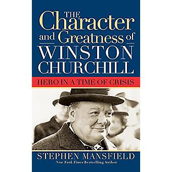 Character and Greatness of Winston Churchill - Hero in a Time of Crisi