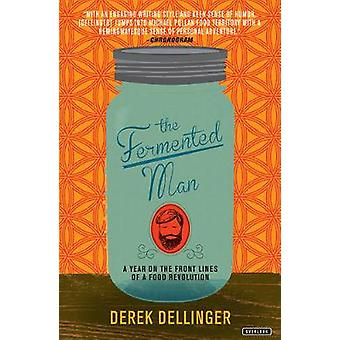 The Fermented Man - A Year on the Front Lines of a Food Revolution by