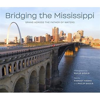 Bridging the Mississippi  Spans across the Father of Waters by Other Philip Gould & Other Margot H Hasha