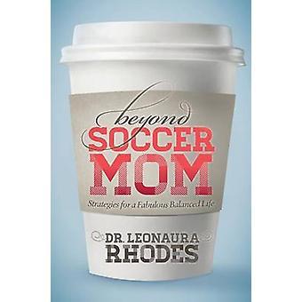 Beyond Soccer Mom - Strategies for a Fabulous Balanced Life by Leonaur