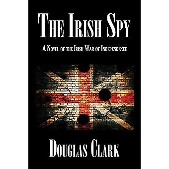 The Irish Spy - A Novel of the Irish War of Independence by Douglas Cl