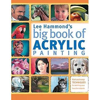 Lee Hammond's Big Book of Acrylic Painting Fast Easy Techniques For Painting Your Favorite Subjects Fast and Easy Techniques for Painting Your Favorite Subjects