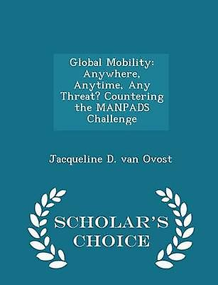 Global Mobility Anywhere Anytime Any Threat Countering the MANPADS Challenge  Scholars Choice Edition by van Ovost & Jacqueline D.