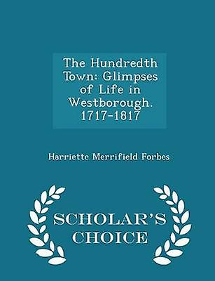 The Hundredth Town Glimpses of Life in Westborough. 17171817  Scholars Choice Edition by Forbes & Harriette Merrifield