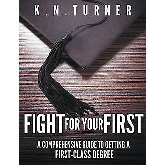 Fight For Your First  A Comprehensive Guide to Getting A First Class Degree by Turner & K.N.