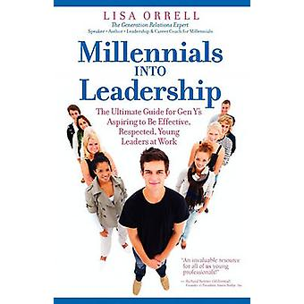 Millennials Into Leadership The Ultimate Guide for Gen Ys Aspiring to Be Effective Respected Young Leaders at Work by Orrell & Lisa