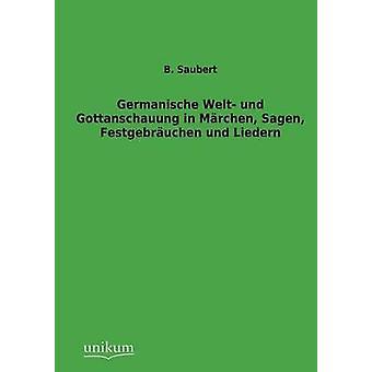 Germanische Welt und Gottanschauung und Mrchen Sagen Festgebruchen Liedern par Saubert & B.
