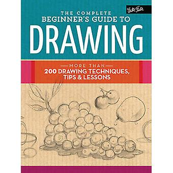The Complete Beginner's Guide to Drawing - More Than 200 Drawing Techn