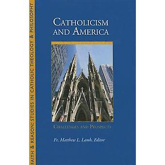 Catholicism and America - Challenges and Prospects by Matthew L. Lamb