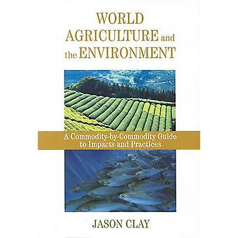 World Agriculture and the Environment A CommodityByCommodity Guide To Impacts And Practices von Jason W Clay