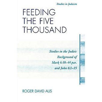 Feeding the Five Thousand Studies in the Judaic Background of Mark 63044 Par. and John 6115 by Aus & Roger David