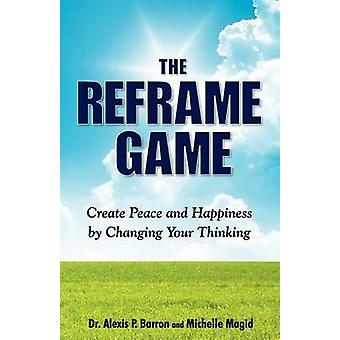 THE REFRAME GAME  Create Peace and Happiness by Changing Your Thinking by Barron Dr. & Alexis P.