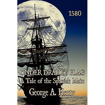 Under Drakes Flag A Tale of the Spanish Main by Henty & George A.