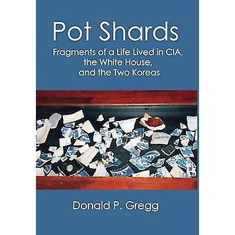 Pot Shards Fragments of a Life Lived in CIA the White House and the Two Koreas by Gregg & Donald P.