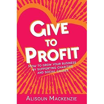 Give to Profit How to Grow Your Business by Supporting Charities and Social Causes by Mackenzie & Alisoun