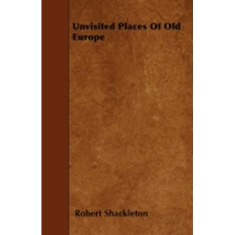 Unvisited Places of Old Europe by Shackleton & Robert