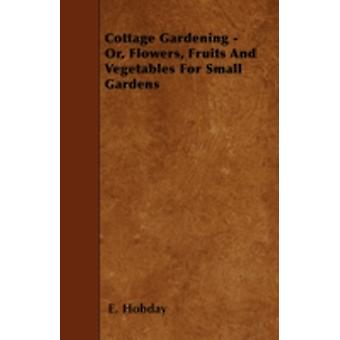 Cottage Gardening  Or Flowers Fruits And Vegetables For Small Gardens by Hobday & E.